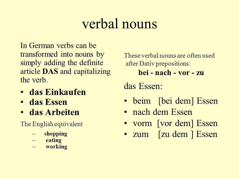 verbal nouns In German verbs can be transformed into nouns by simply adding the definite article DAS and capitalizing the verb. das Einkaufen das Esse