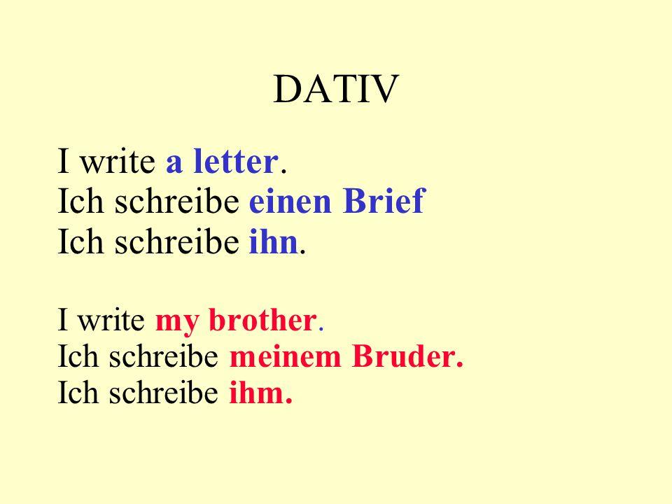 DATIV I write a letter. Ich schreibe einen Brief Ich schreibe ihn. I write my brother. Ich schreibe meinem Bruder. Ich schreibe ihm.