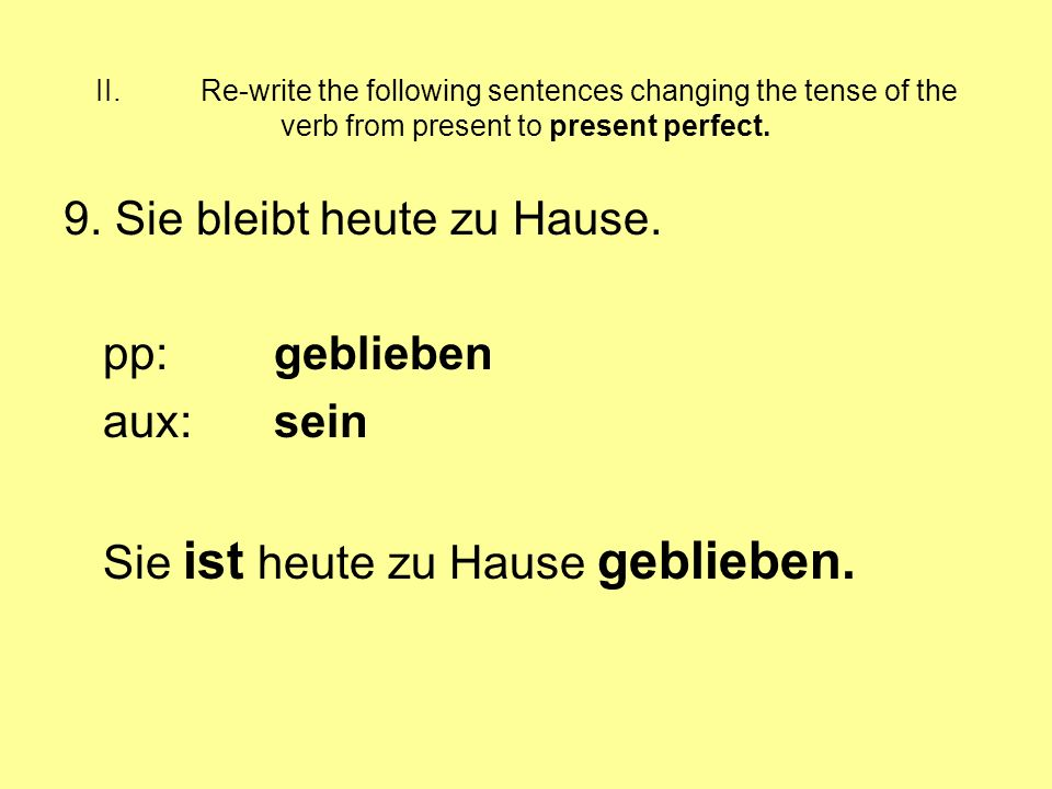 II.Re-write the following sentences changing the tense of the verb from present to present perfect. 9. Sie bleibt heute zu Hause. pp:geblieben aux:sei