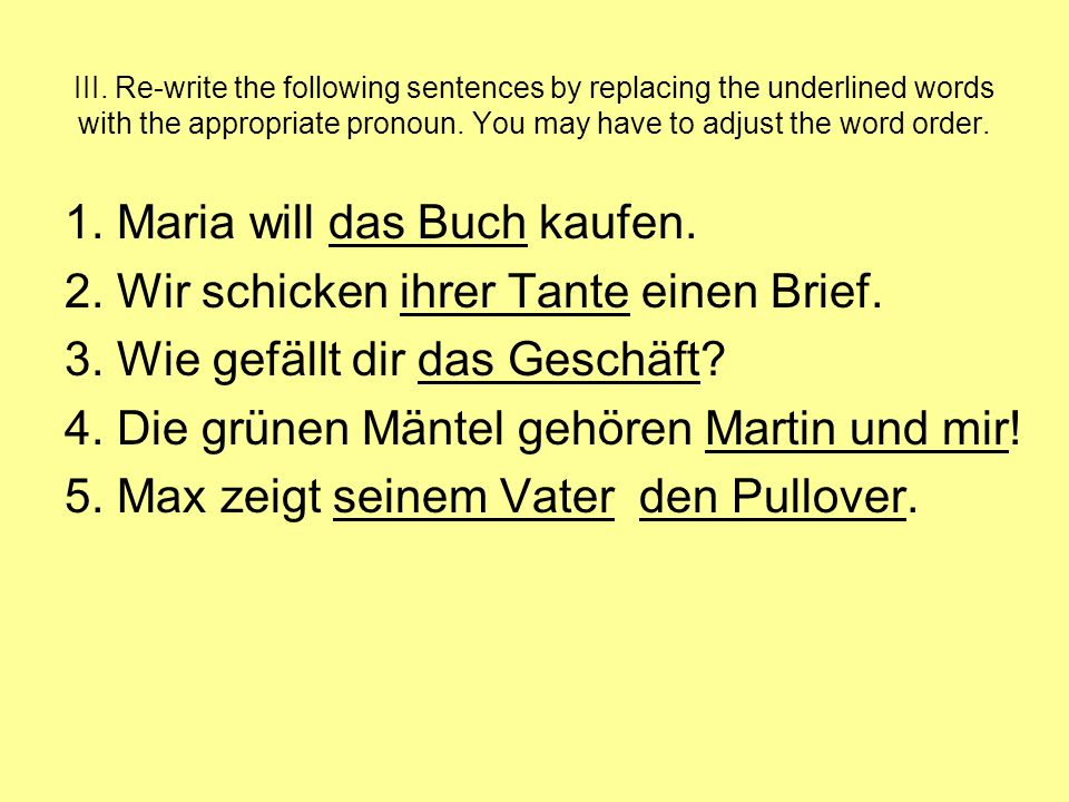 III. Re-write the following sentences by replacing the underlined words with the appropriate pronoun. You may have to adjust the word order. 1. Maria