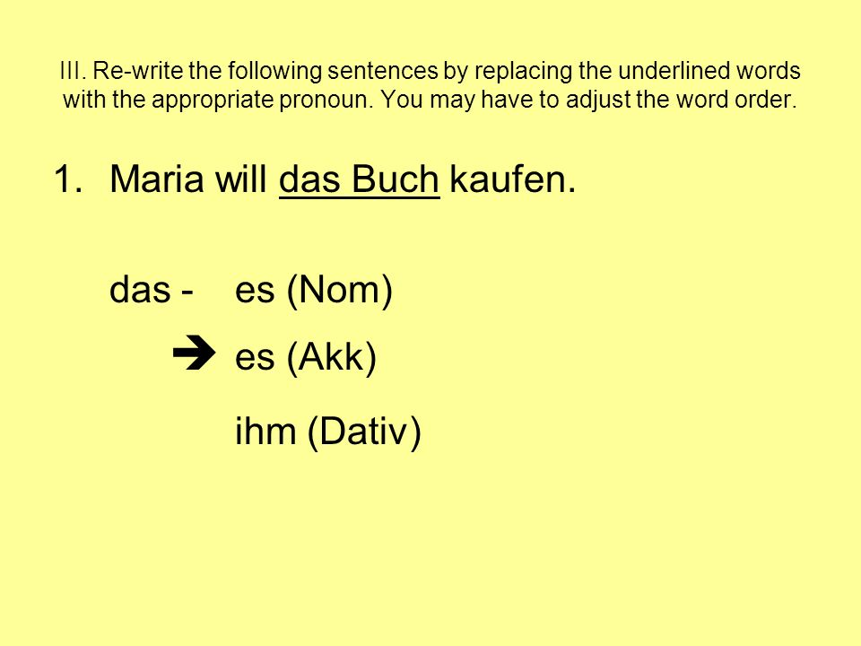 III. Re-write the following sentences by replacing the underlined words with the appropriate pronoun. You may have to adjust the word order. 1.Maria w