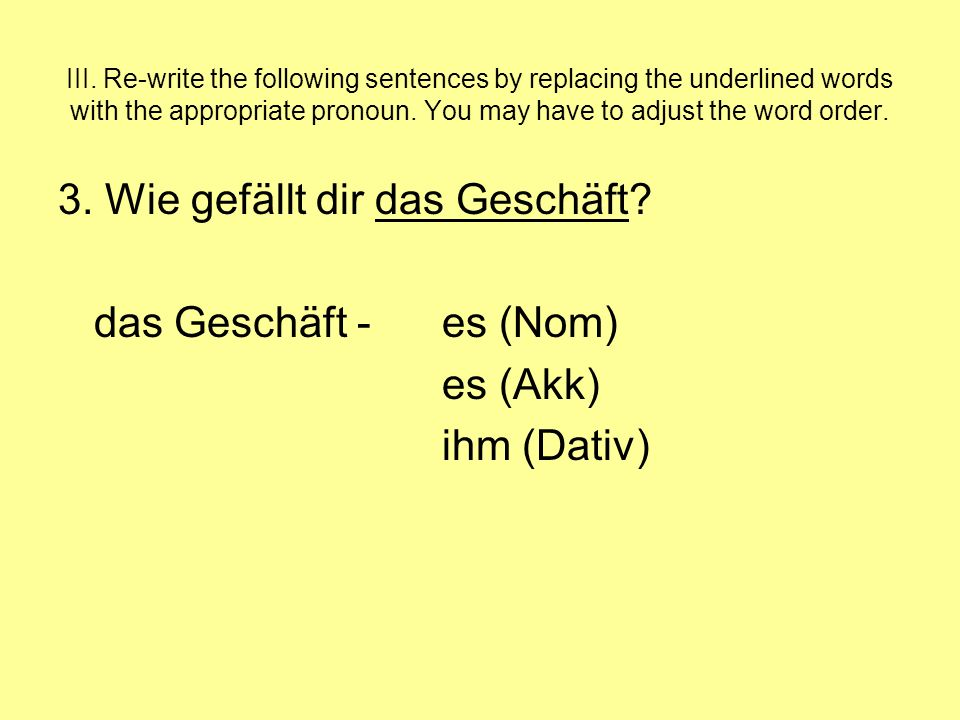 III. Re-write the following sentences by replacing the underlined words with the appropriate pronoun. You may have to adjust the word order. 3. Wie ge