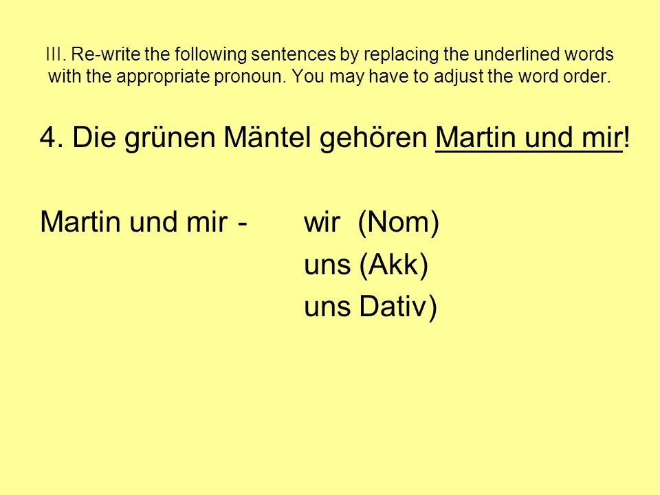 III. Re-write the following sentences by replacing the underlined words with the appropriate pronoun. You may have to adjust the word order. 4. Die gr