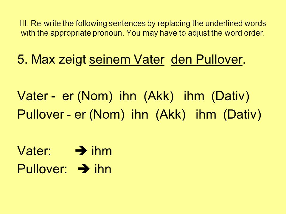 III. Re-write the following sentences by replacing the underlined words with the appropriate pronoun. You may have to adjust the word order. 5. Max ze
