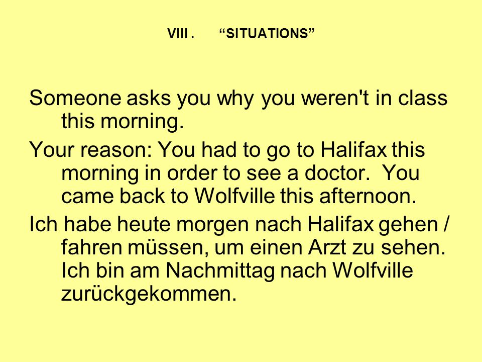 VIII. SITUATIONS Someone asks you why you weren't in class this morning. Your reason: You had to go to Halifax this morning in order to see a doctor.