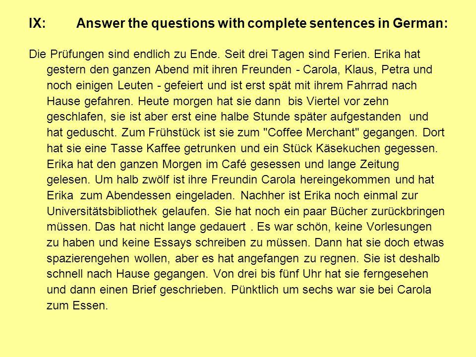 IX: Answer the questions with complete sentences in German: Die Prüfungen sind endlich zu Ende. Seit drei Tagen sind Ferien. Erika hat gestern den gan