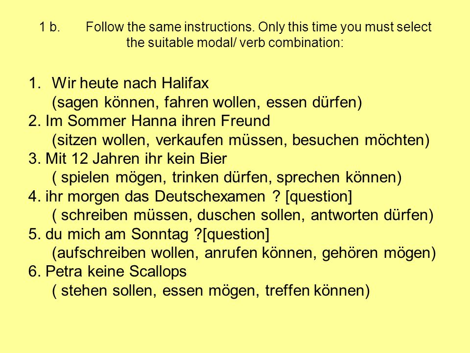 1 b. Follow the same instructions. Only this time you must select the suitable modal/ verb combination: 1.Wir heute nach Halifax (sagen können, fahren