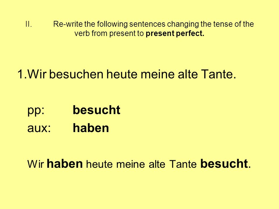 II.Re-write the following sentences changing the tense of the verb from present to present perfect. 1.Wir besuchen heute meine alte Tante. pp:besucht
