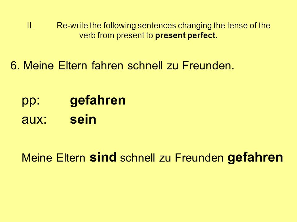 II.Re-write the following sentences changing the tense of the verb from present to present perfect.