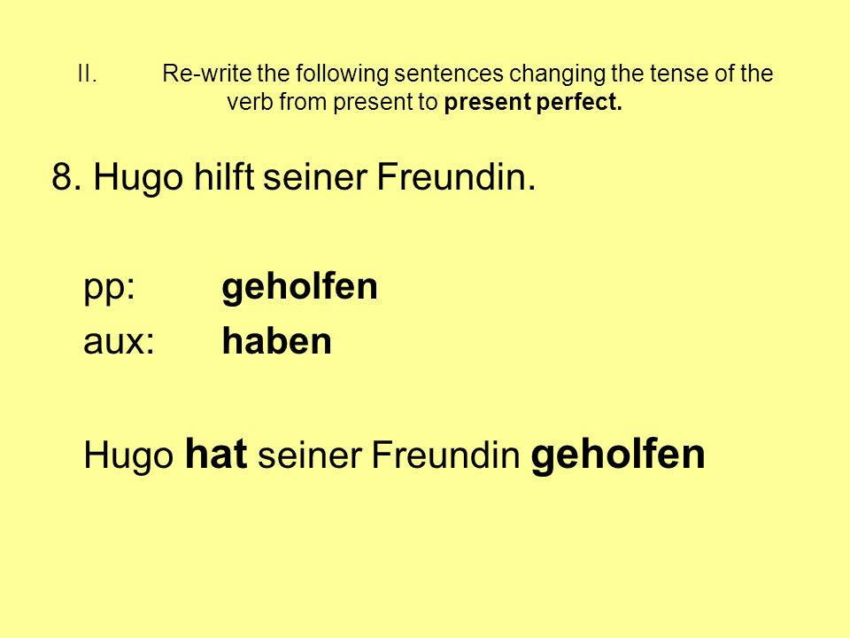 II.Re-write the following sentences changing the tense of the verb from present to present perfect. 8. Hugo hilft seiner Freundin. pp:geholfen aux:hab