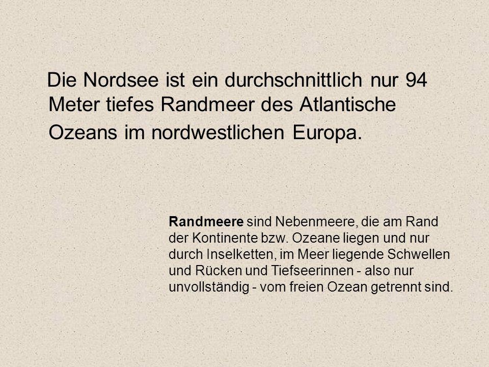 Die Nordsee ist ein durchschnittlich nur 94 Meter tiefes Randmeer des Atlantische Ozeans im nordwestlichen Europa. Randmeere sind Nebenmeere, die am R