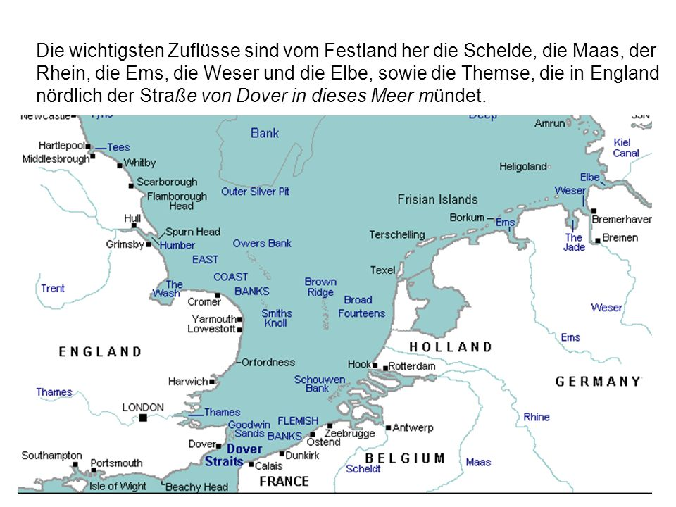 Die wichtigsten Zuflüsse sind vom Festland her die Schelde, die Maas, der Rhein, die Ems, die Weser und die Elbe, sowie die Themse, die in England nör