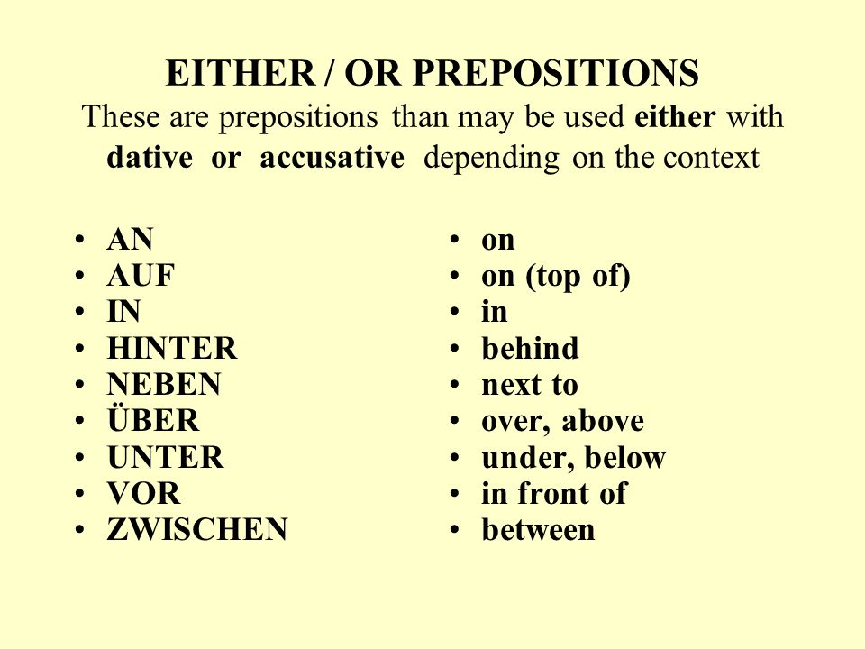 EITHER / OR PREPOSITIONS These are prepositions than may be used either with dative or accusative depending on the context AN AUF IN HINTER NEBEN ÜBER