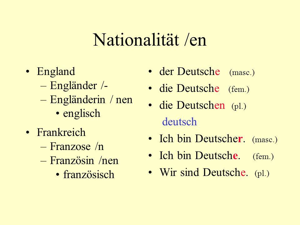 Nationalität /en England –Engländer /- –Engländerin / nen englisch Frankreich –Franzose /n –Französin /nen französisch der Deutsche (masc.) die Deutsc