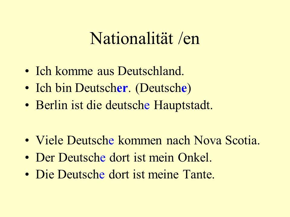 Nationalität /en Ich komme aus Deutschland. Ich bin Deutscher. (Deutsche) Berlin ist die deutsche Hauptstadt. Viele Deutsche kommen nach Nova Scotia.
