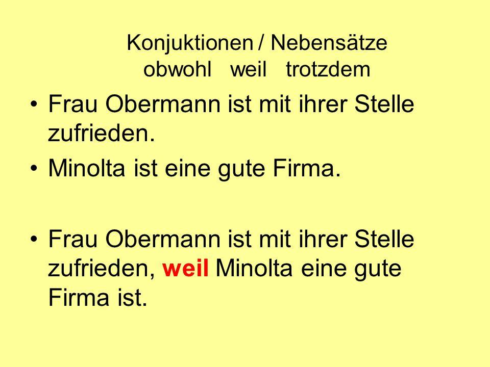 Konjuktionen / Nebensätze obwohl weil trotzdem Frau Obermann ist mit ihrer Stelle zufrieden. Minolta ist eine gute Firma. Frau Obermann ist mit ihrer