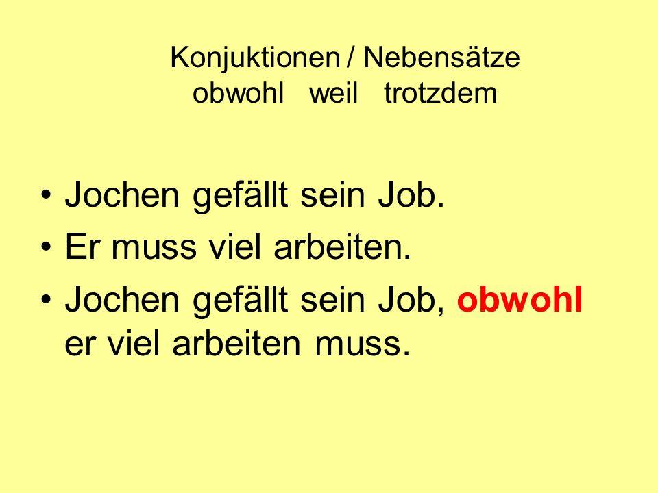 Konjuktionen / Nebensätze obwohl weil trotzdem Jochen gefällt sein Job. Er muss viel arbeiten. Jochen gefällt sein Job, obwohl er viel arbeiten muss.