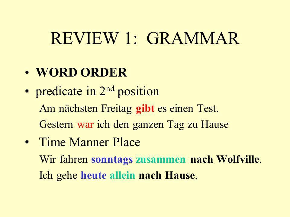 REVIEW 1: GRAMMAR WORD ORDER predicate in 2 nd position Am nächsten Freitag gibt es einen Test. Gestern war ich den ganzen Tag zu Hause Time Manner Pl
