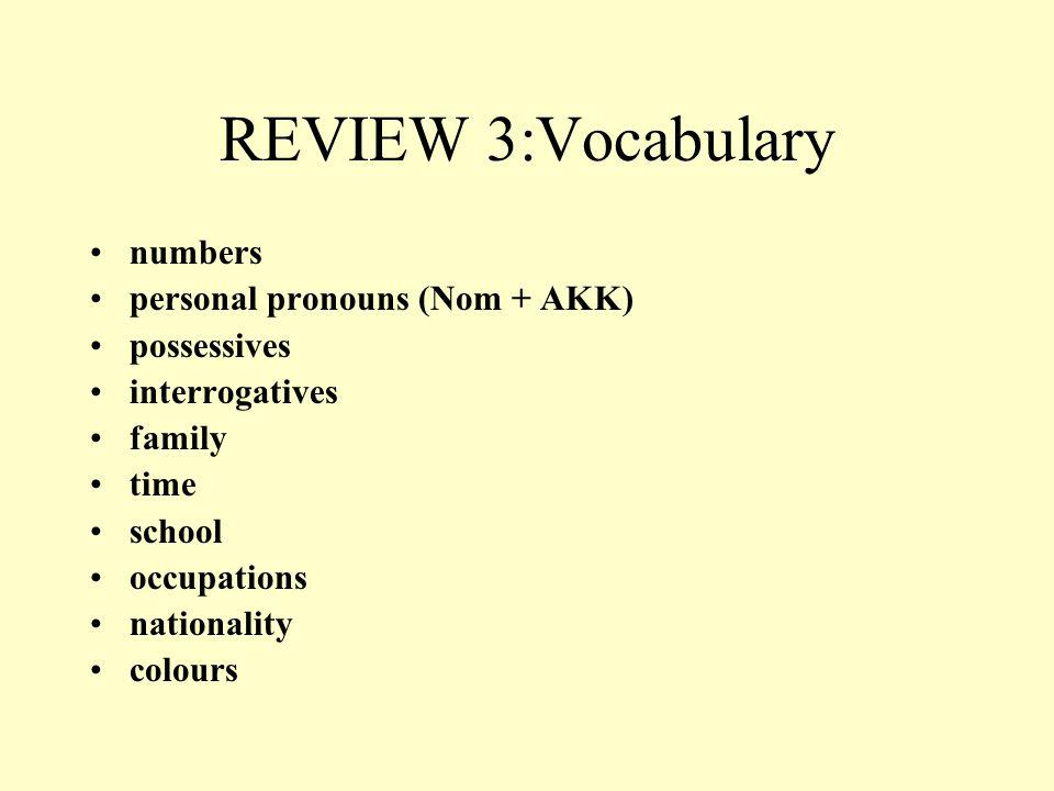 REVIEW 3:Vocabulary numbers personal pronouns (Nom + AKK) possessives interrogatives family time school occupations nationality colours
