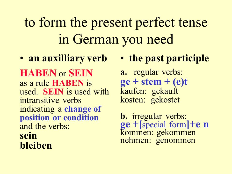 to form the present perfect tense in German you need an auxilliary verb HABEN or SEIN as a rule HABEN is used. SEIN is used with intransitive verbs in