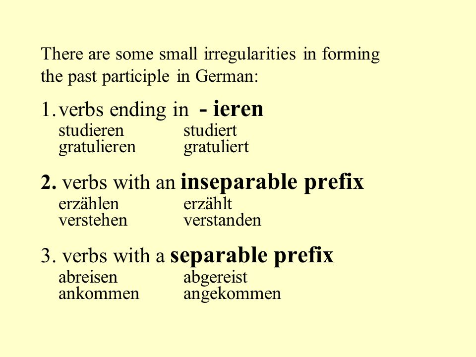 There are some small irregularities in forming the past participle in German: 1.verbs ending in - ieren studierenstudiert gratulierengratuliert 2. ver