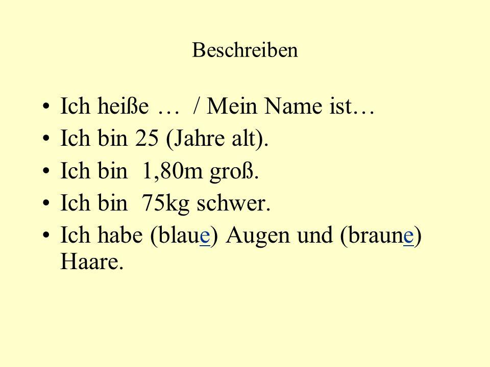 Beschreiben Ich heiße … / Mein Name ist… Ich bin 25 (Jahre alt). Ich bin 1,80m groß. Ich bin 75kg schwer. Ich habe (blaue) Augen und (braune) Haare.