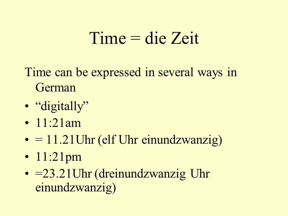 Time = die Zeit Time can be expressed in several ways in German digitally 11:21am = 11.21Uhr (elf Uhr einundzwanzig) 11:21pm =23.21Uhr (dreinundzwanzi