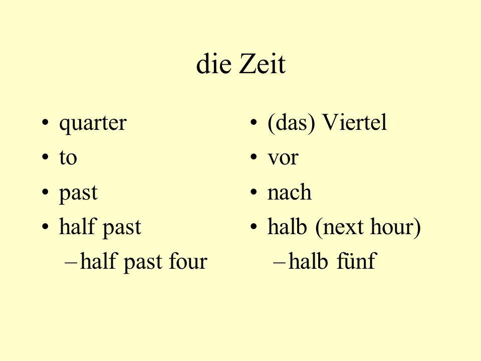die Zeit quarter to past half past –half past four (das) Viertel vor nach halb (next hour) –halb fünf