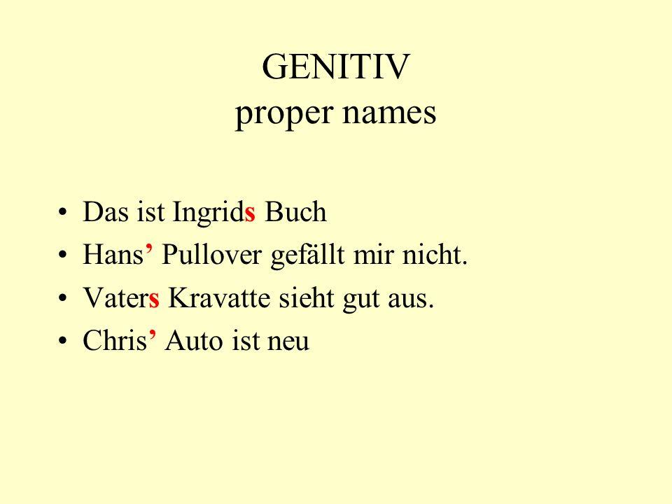 GENITIV proper names Das ist Ingrids Buch Hans Pullover gefällt mir nicht. Vaters Kravatte sieht gut aus. Chris Auto ist neu