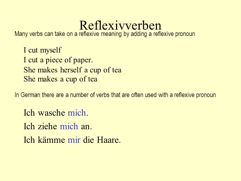 Reflexivverben Many verbs can take on a reflexive meaning by adding a reflexive pronoun I cut myself I cut a piece of paper. She makes herself a cup o