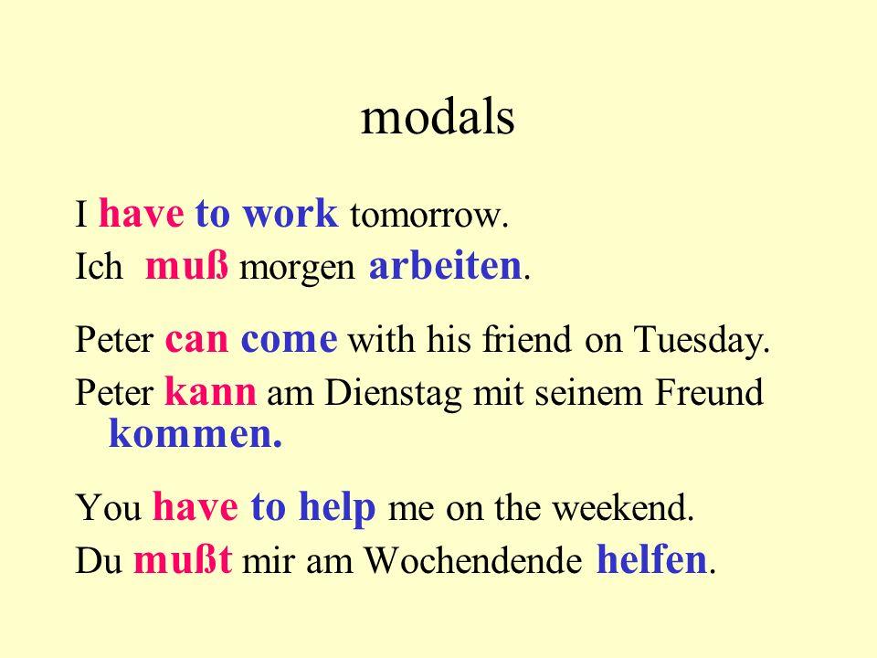 modals I have to work tomorrow. Ich muß morgen arbeiten. Peter can come with his friend on Tuesday. Peter kann am Dienstag mit seinem Freund kommen. Y