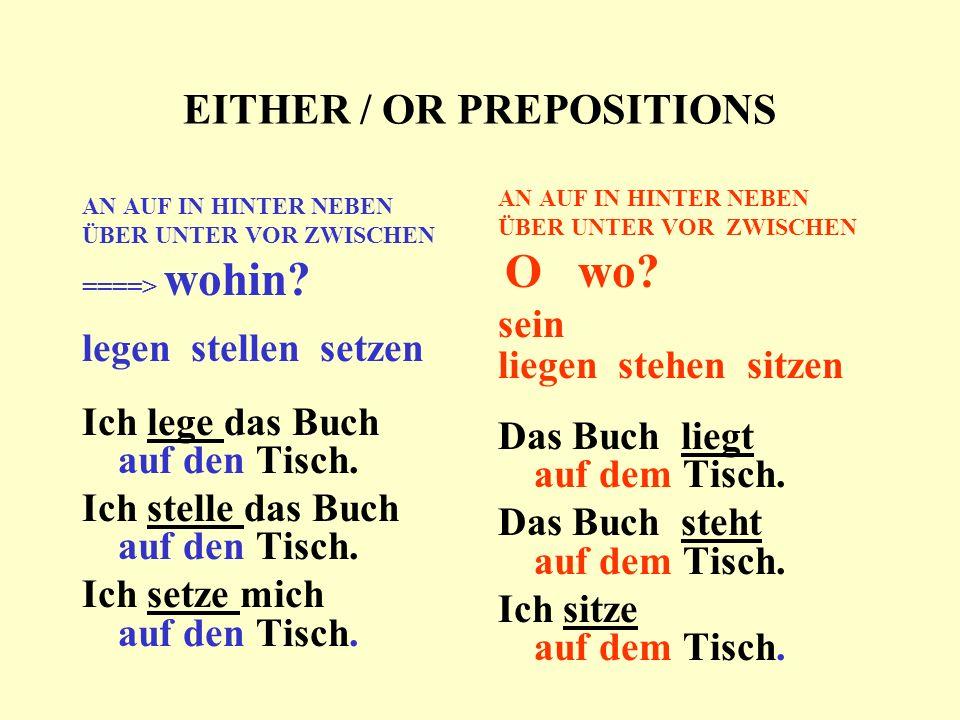 EITHER / OR PREPOSITIONS AN AUF IN HINTER NEBEN ÜBER UNTER VOR ZWISCHEN ====> wohin? legen stellen setzen Ich lege das Buch auf den Tisch. Ich stelle