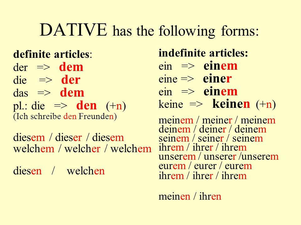 DATIVE has the following forms: definite articles: der => dem die => der das => dem pl.: die => den (+n) (Ich schreibe den Freunden) diesem / dieser /
