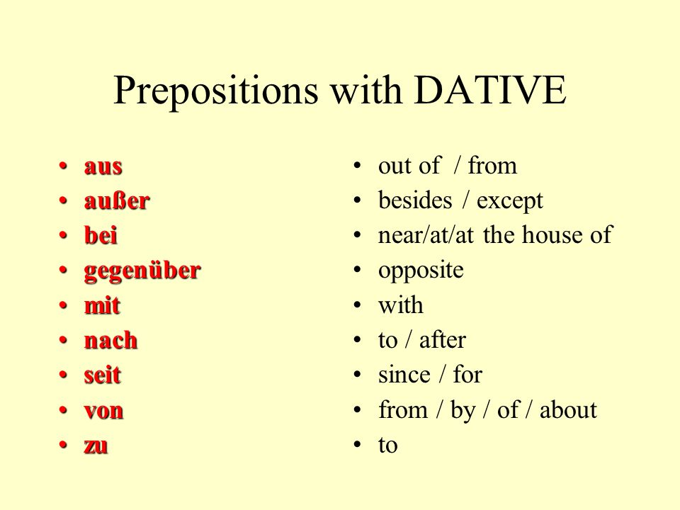 Prepositions with DATIVE ausaus außeraußer beibei gegenübergegenüber mitmit nachnach seitseit vonvon zuzu out of / from besides / except near/at/at th