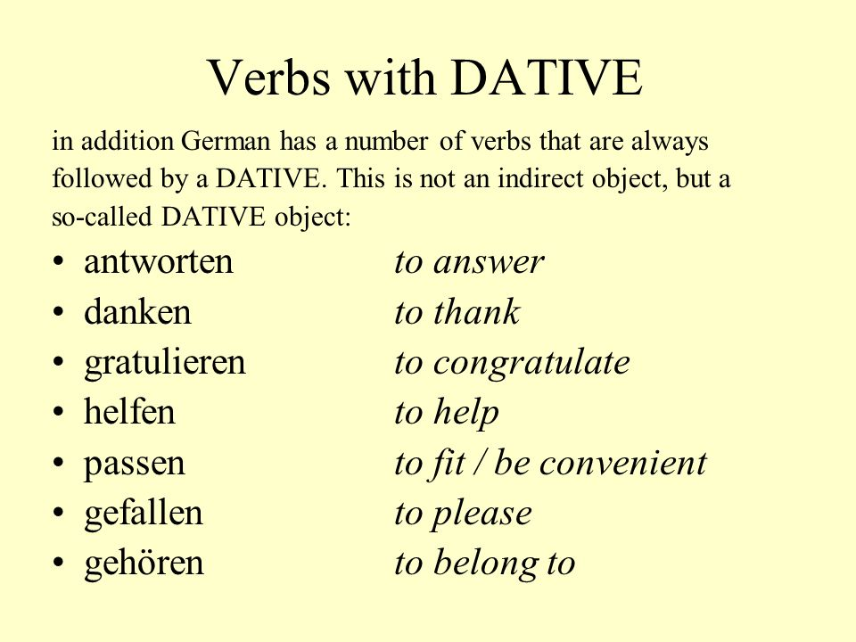 Verbs with DATIVE in addition German has a number of verbs that are always followed by a DATIVE. This is not an indirect object, but a so-called DATIV