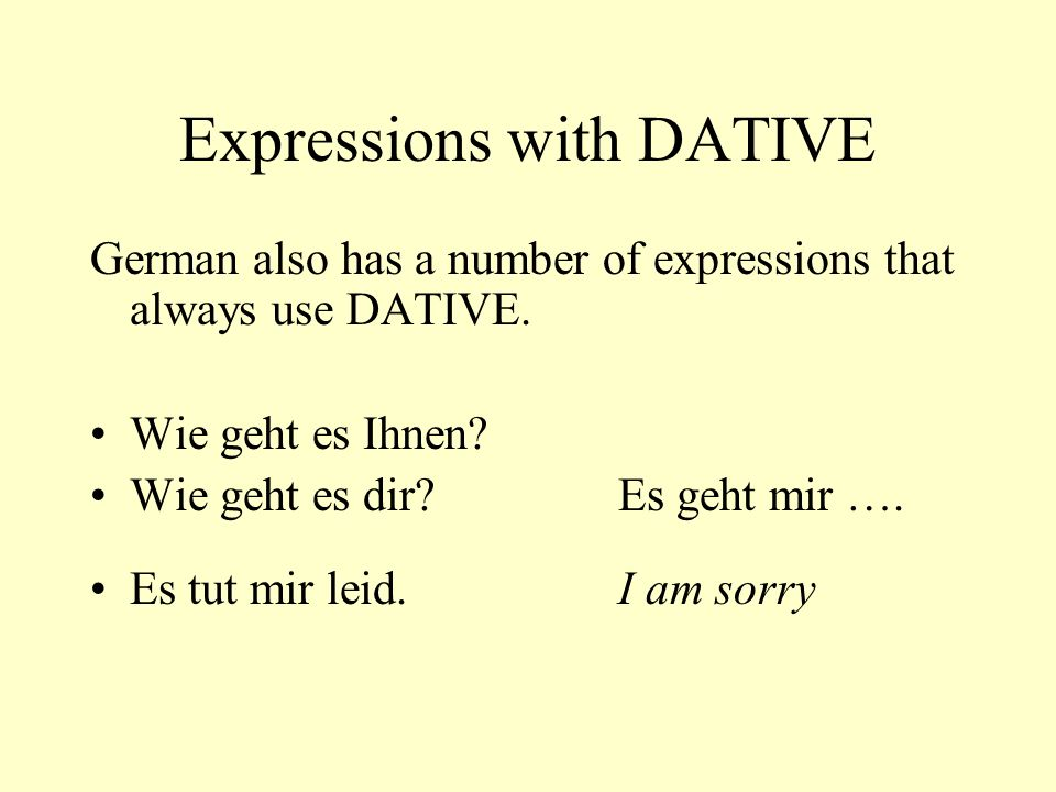 Expressions with DATIVE German also has a number of expressions that always use DATIVE. Wie geht es Ihnen? Wie geht es dir?Es geht mir …. Es tut mir l