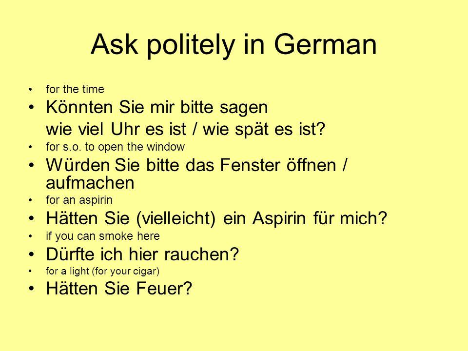 Ask politely in German for the time Könnten Sie mir bitte sagen wie viel Uhr es ist / wie spät es ist? for s.o. to open the window Würden Sie bitte da