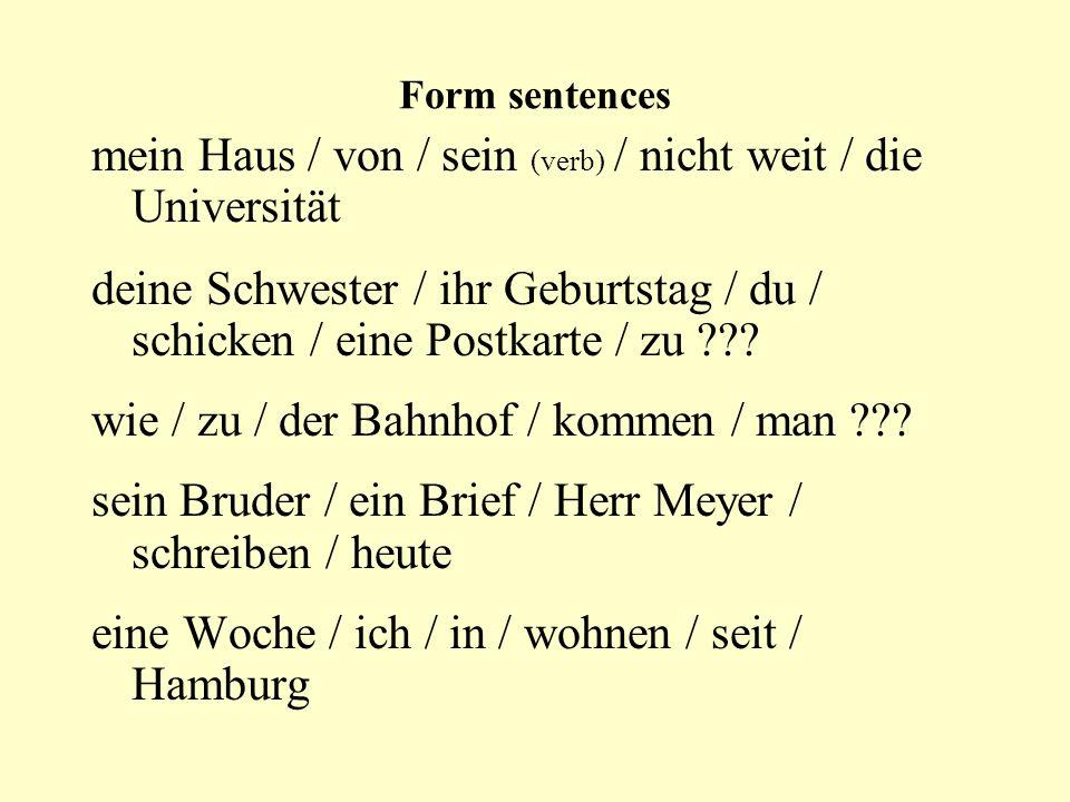 Form sentences mein Haus / von / sein (verb) / nicht weit / die Universität deine Schwester / ihr Geburtstag / du / schicken / eine Postkarte / zu ??.
