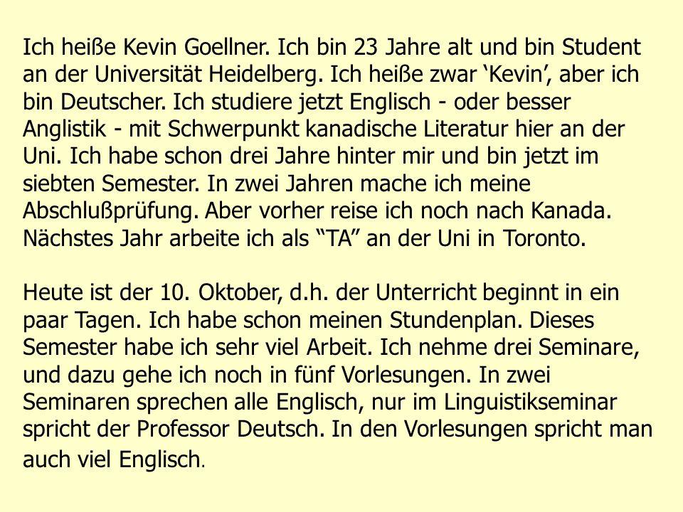 Ich heiße Kevin Goellner. Ich bin 23 Jahre alt und bin Student an der Universität Heidelberg. Ich heiße zwar Kevin, aber ich bin Deutscher. Ich studie