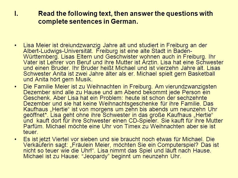 I.Read the following text, then answer the questions with complete sentences in German. Lisa Meier ist dreiundzwanzig Jahre alt und studiert in Freibu