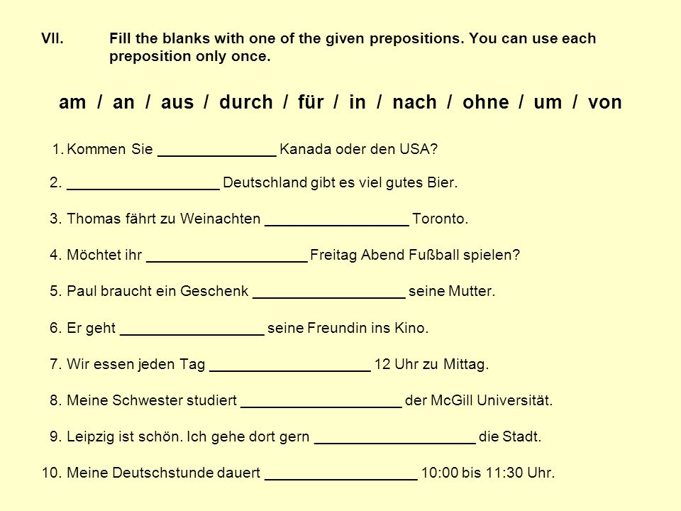 VII. Fill the blanks with one of the given prepositions. You can use each preposition only once. am / an / aus / durch / für / in / nach / ohne / um /