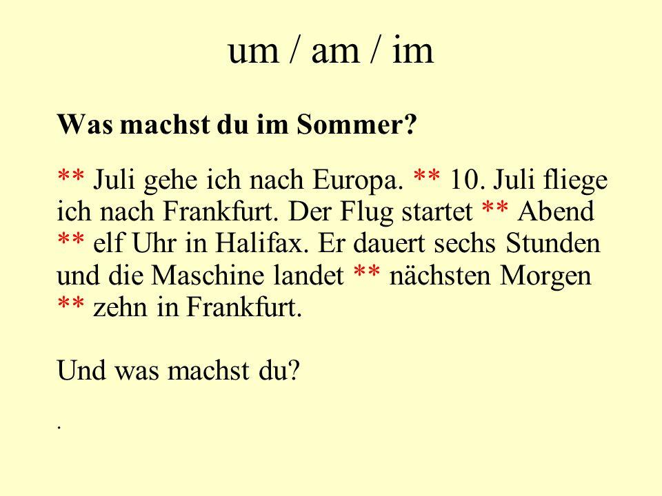 um / am / im Was machst du im Sommer? ** Juli gehe ich nach Europa. ** 10. Juli fliege ich nach Frankfurt. Der Flug startet ** Abend ** elf Uhr in Hal