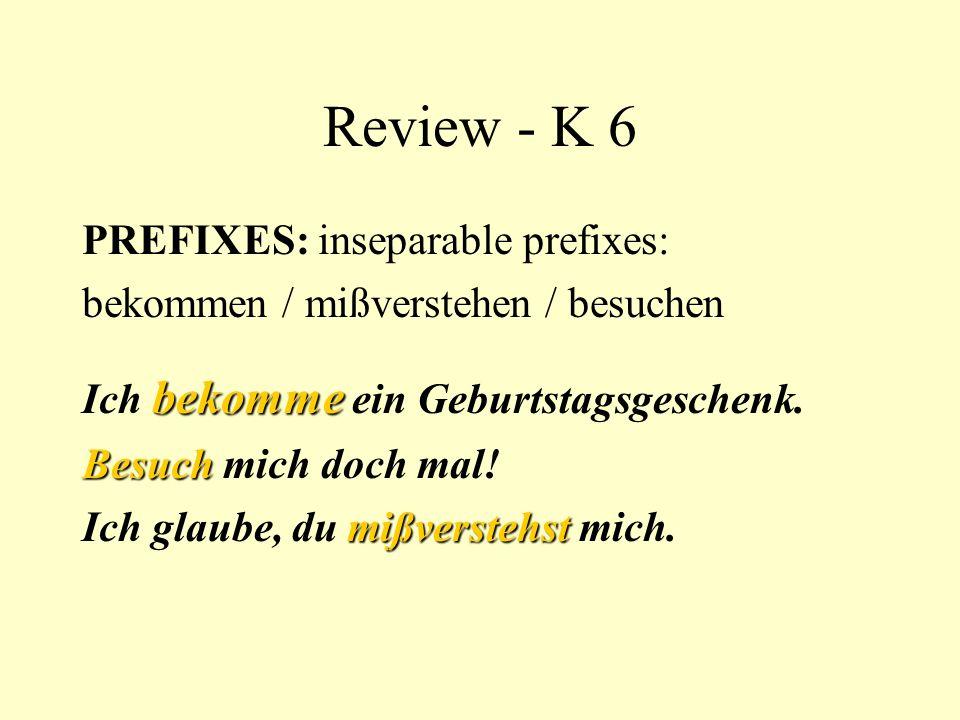 Review - K 6 PREFIXES: inseparable prefixes: bekommen / mißverstehen / besuchen bekomme Ich bekomme ein Geburtstagsgeschenk. Besuch Besuch mich doch m