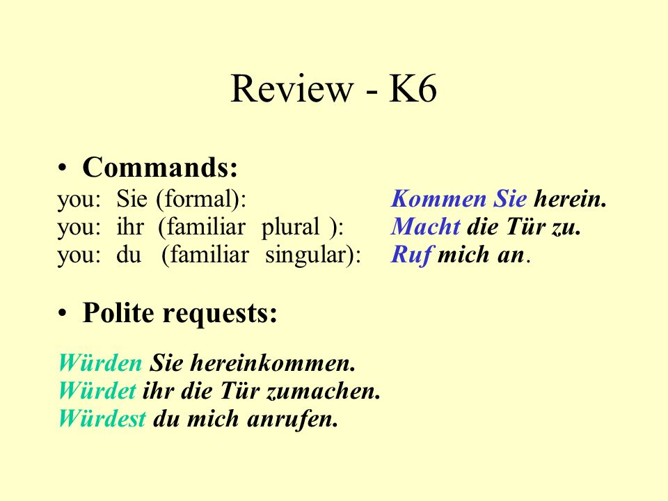 Review - K6 Commands: you: Sie (formal): Kommen Sie herein. you: ihr (familiar plural ): Macht die Tür zu. you: du (familiar singular): Ruf mich an. P