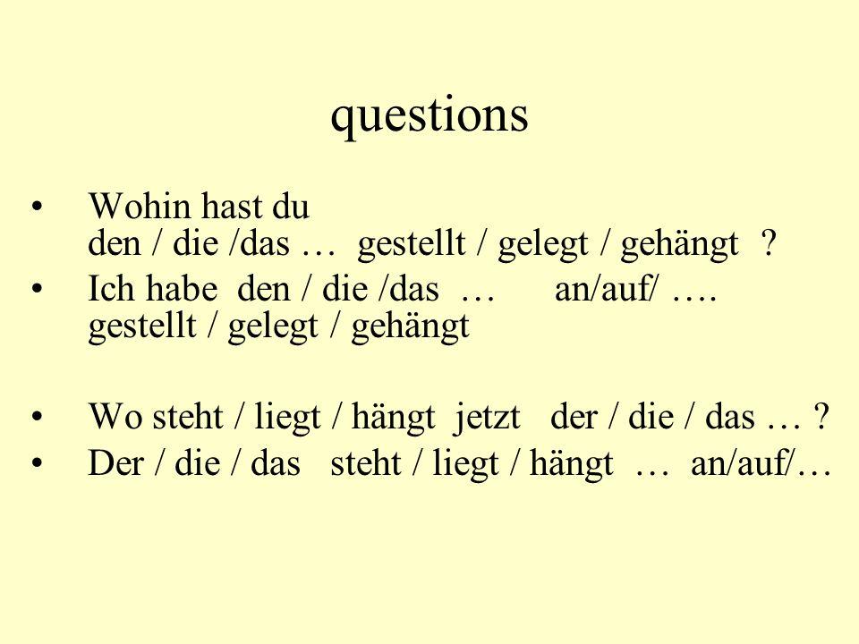 questions Wohin hast du den / die /das … gestellt / gelegt / gehängt ? Ich habe den / die /das … an/auf/ …. gestellt / gelegt / gehängt Wo steht / lie