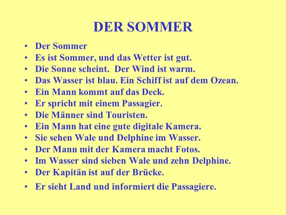 DER SOMMER Der Sommer Es ist Sommer, und das Wetter ist gut. Die Sonne scheint. Der Wind ist warm. Das Wasser ist blau. Ein Schiff ist auf dem Ozean.