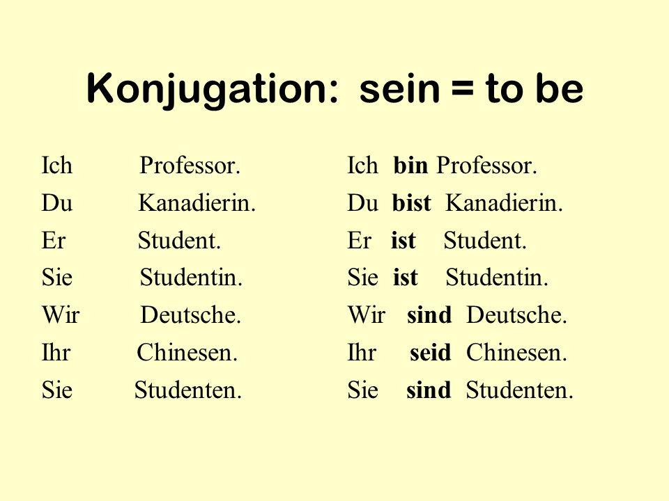 Konjugation: sein = to be Ich Professor. Du Kanadierin. Er Student. Sie Studentin. Wir Deutsche. Ihr Chinesen. Sie Studenten. Ich bin Professor. Du bi