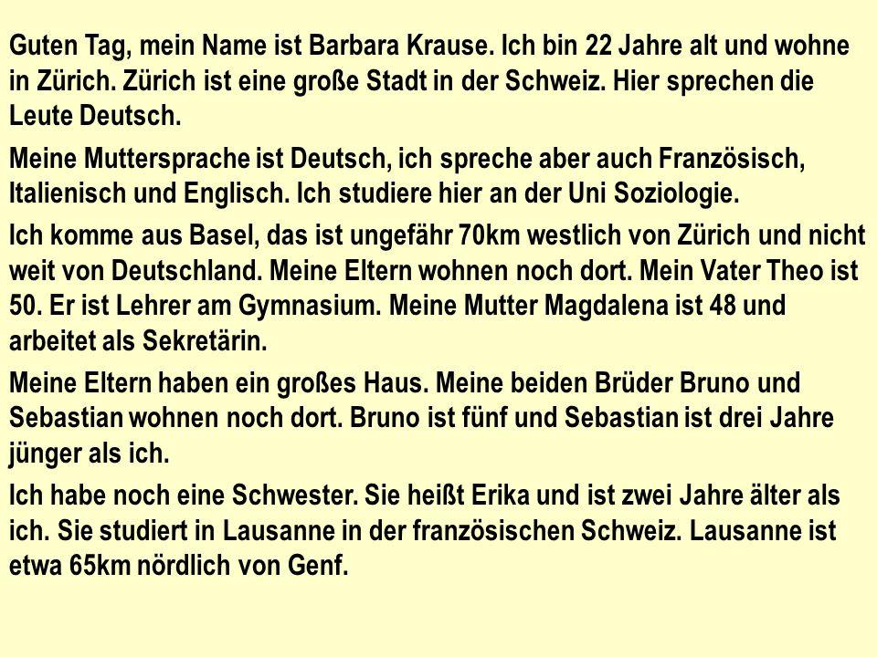Guten Tag, mein Name ist Barbara Krause. Ich bin 22 Jahre alt und wohne in Zürich. Zürich ist eine große Stadt in der Schweiz. Hier sprechen die Leute