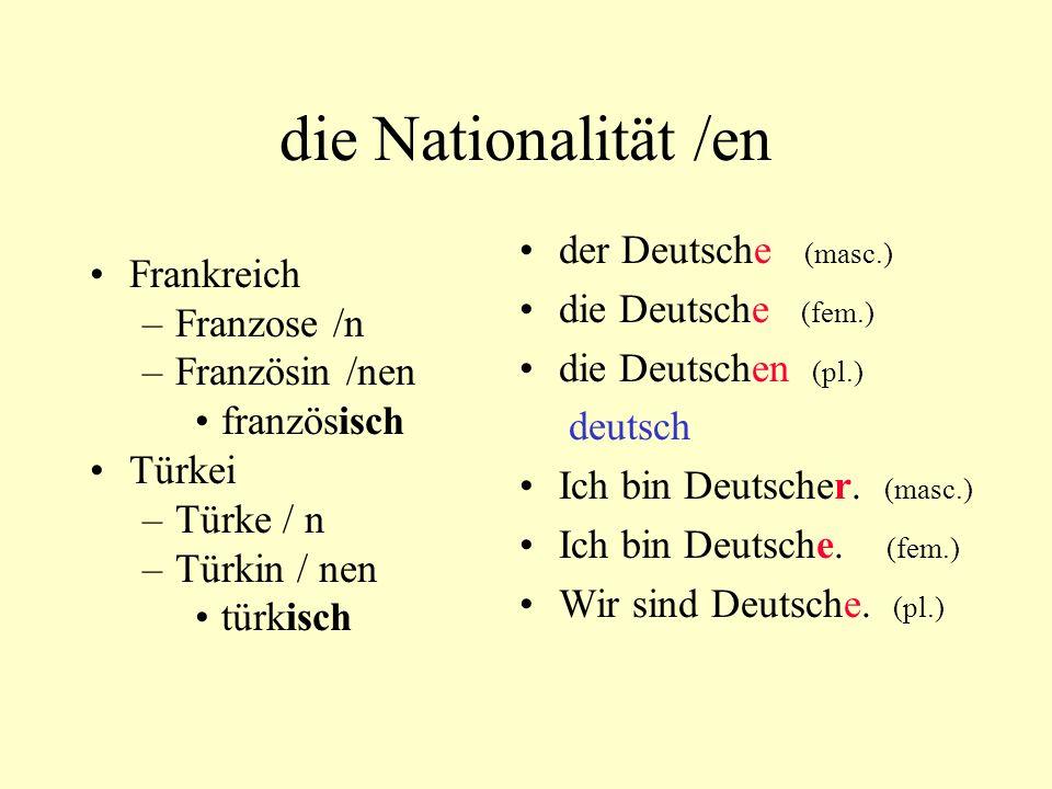 die Nationalität /en Frankreich –Franzose /n –Französin /nen französisch Türkei –Türke / n –Türkin / nen türkisch der Deutsche (masc.) die Deutsche (f