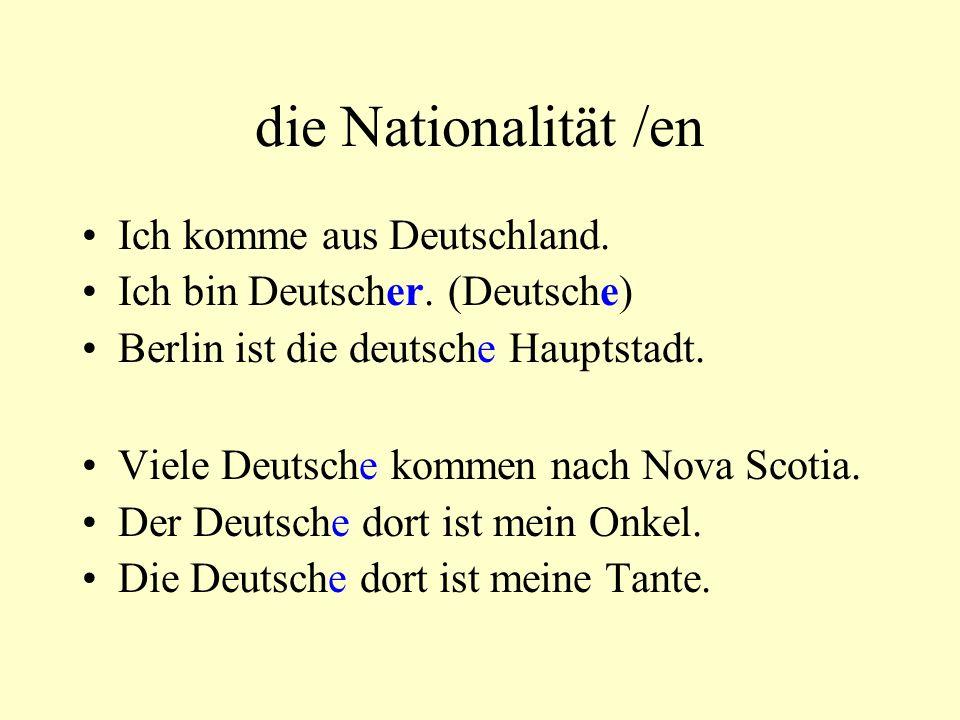 die Nationalität /en Ich komme aus Deutschland. Ich bin Deutscher. (Deutsche) Berlin ist die deutsche Hauptstadt. Viele Deutsche kommen nach Nova Scot